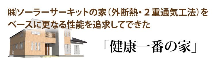 ソーラーサーキットの家(外断熱・2重通気工法)をベースに更なる性能を追求してできた「健康一番の家」